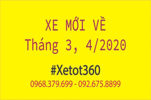 Cập nhật danh sách xe mới nhất vừa về tháng 3, 4/2020 tại Xetot360